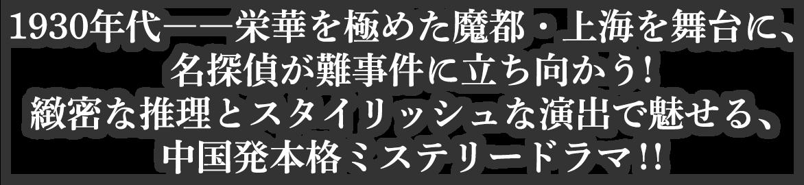 1930年代――栄華を極めた魔都・上海を舞台に、名探偵が難事件に立ち向かう!緻密な推理とスタイリッシュな演出で魅せる、中国発本格ミステリードラマ!!
