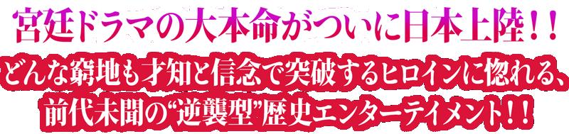 """宮廷ドラマの大本命がついに日本上陸!!どんな窮地も才知と信念で突破するヒロインに惚れる、前代未聞の""""逆襲型""""歴史エンターテイメント!!"""