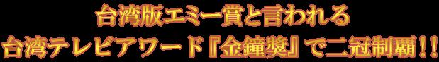台湾版エミー賞といわれる台湾テレビアワード『金鐘獎』で二冠制覇!!!