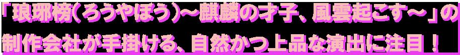 「琅琊榜(ろうやぼう)~麒麟の才子、風雲起こす~」の制作会社が手掛ける、自然かつ上品な演出に注目!