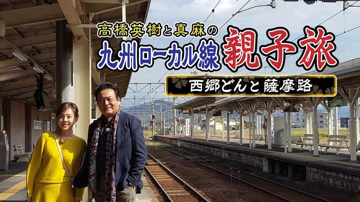 写真:高橋英樹と真麻の<br class=onlyPC>九州ローカル線 親子旅 <br>~西郷どんと薩摩路~