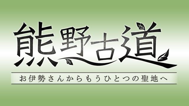 熊野古道~お伊勢さんからもうひとつの聖地へ~