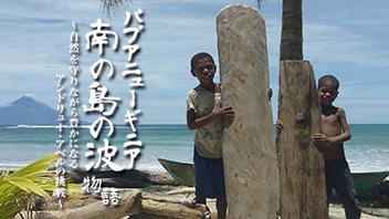 パプアニューギニア 南の島の波物語~自然を守りながら豊かになる アンドリュー・アベルの挑戦~