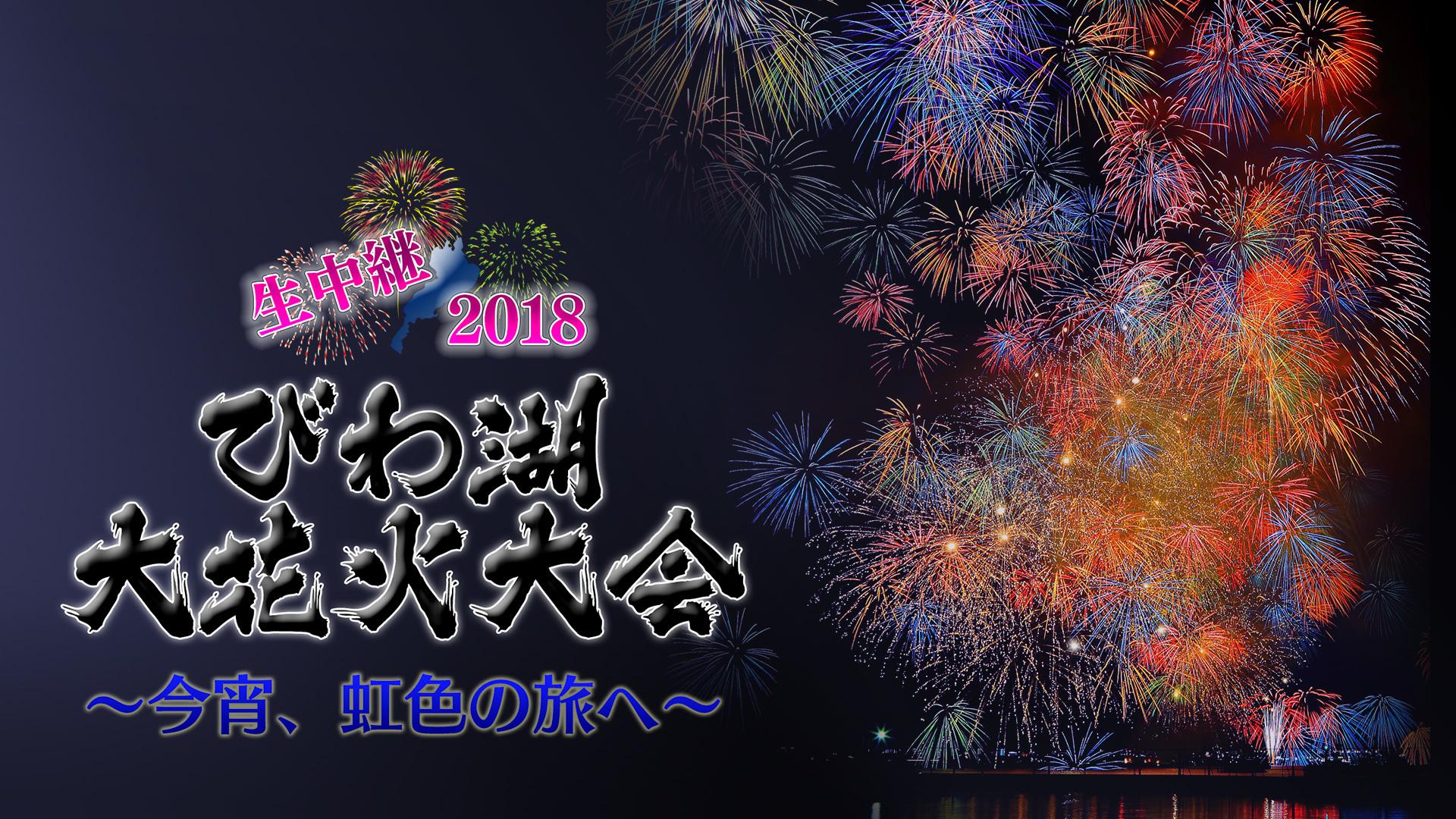 生中継 2018びわ湖大花火大会~今宵、虹色の旅へ~