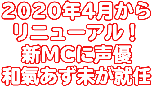 2020年4月からリニューアル決定!新MCに声優・和氣あず未が就任