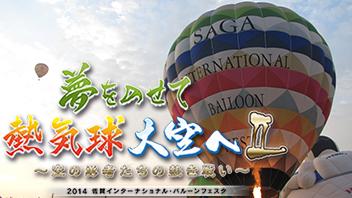 夢をのせて 熱気球 大空へII~空の勇者たちの熱き戦い~2014佐賀インターナショナル・バルーンフェスタ